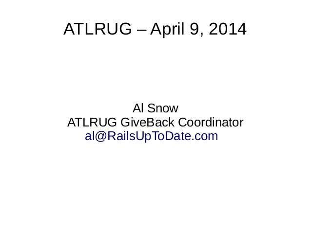 ATLRUG – April 9, 2014 Al Snow ATLRUG GiveBack Coordinator al@RailsUpToDate.com