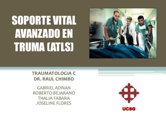 SOPORTE VITAL AVANZADO EN TRUMA (ATLS) TRAUMATOLOGIA C DR. RAUL CHIMBO GABRIEL ADRIAN ROBERTO BEJARANO THALIA FABARA JOSEL...