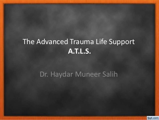 The Advanced Trauma Life Support A.T.L.S. Dr. Haydar Muneer Salih