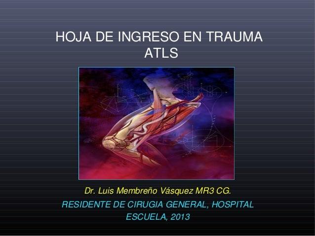 HOJA DE INGRESO EN TRAUMA           ATLS    Dr. Luis Membreño Vásquez MR3 CG.RESIDENTE DE CIRUGIA GENERAL, HOSPITAL       ...