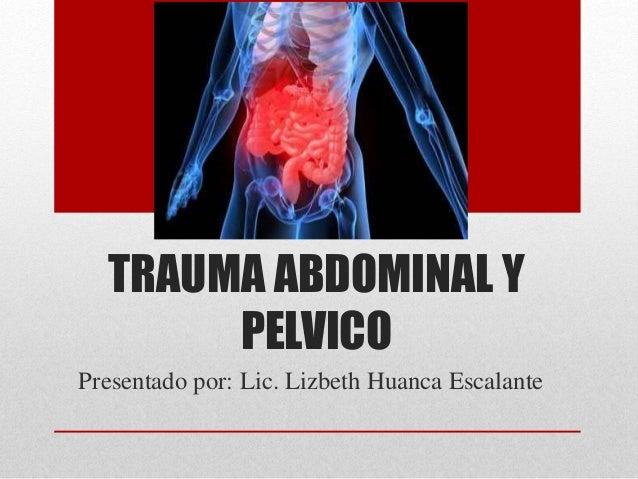 TRAUMA ABDOMINAL Y PELVICO Presentado por: Lic. Lizbeth Huanca Escalante