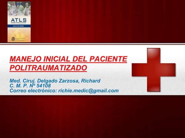 MANEJO INICIAL DEL PACIENTE POLITRAUMATIZADO Med. Ciruj. Delgado Zarzosa, Richard C. M. P. Nº 54108 Correo electrónico: ri...