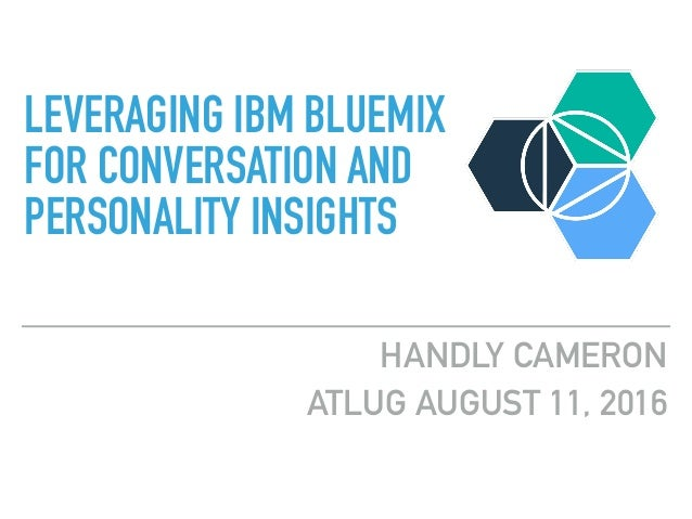 HANDLY CAMERON ATLUG AUGUST 11, 2016 LEVERAGING IBM BLUEMIX FOR CONVERSATION AND PERSONALITY INSIGHTS