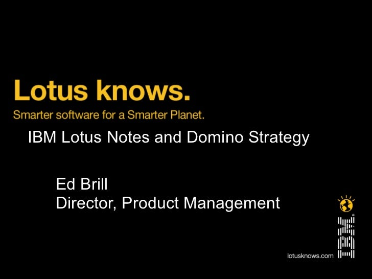 IBM Lotus Notes and Domino Strategy   Ed Brill   Director, Product Management