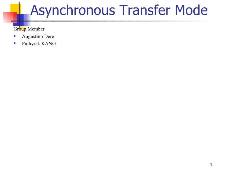 Asynchronous Transfer Mode <ul><li>Group Member </li></ul><ul><li>Augustino Dere </li></ul><ul><li>Puthyrak KANG </li></ul>