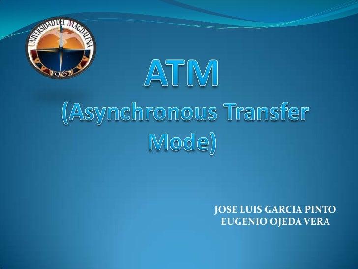 ATM (Asynchronous Transfer Mode)<br />JOSE LUIS GARCIA PINTO<br />EUGENIO OJEDA VERA<br />