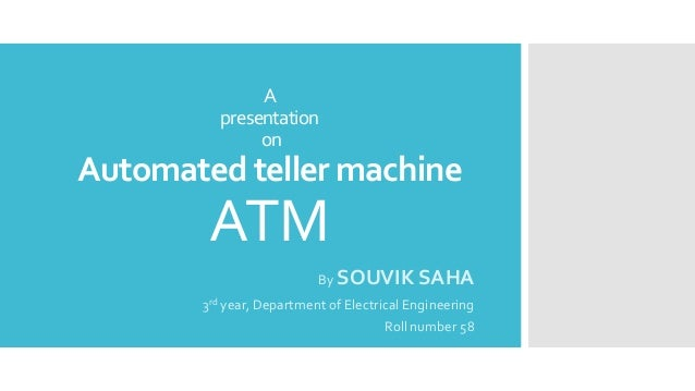 A presentation on Automated teller machine ATM By SOUVIK SAHA 3rd year, Department of Electrical Engineering Roll number 58