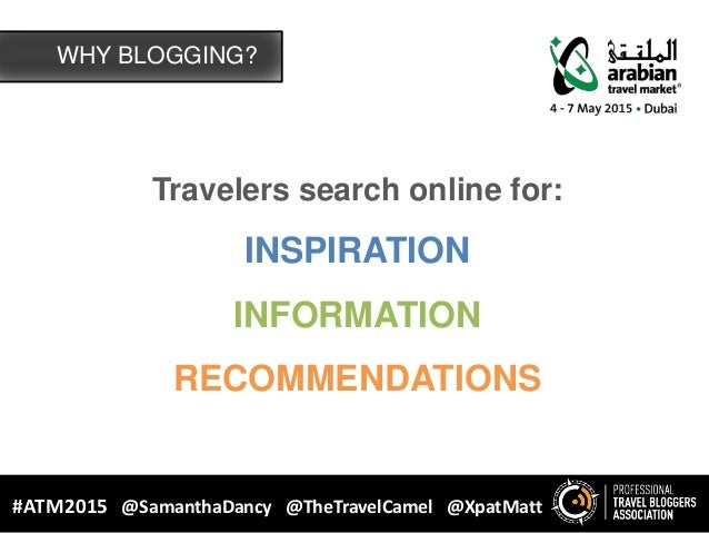 Travelers search online for: INSPIRATION INFORMATION RECOMMENDATIONS WHY BLOGGING? #ATM2015 @SamanthaDancy @TheTravelCamel...