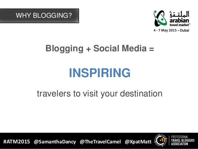 Blogging + Social Media = INSPIRING travelers to visit your destination WHY BLOGGING? #ATM2015 @SamanthaDancy @TheTravelCa...