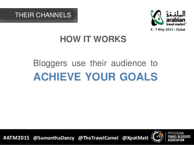 HOW IT WORKS Bloggers use their audience to ACHIEVE YOUR GOALS THEIR CHANNELS #ATM2015 @SamanthaDancy @TheTravelCamel @Xpa...