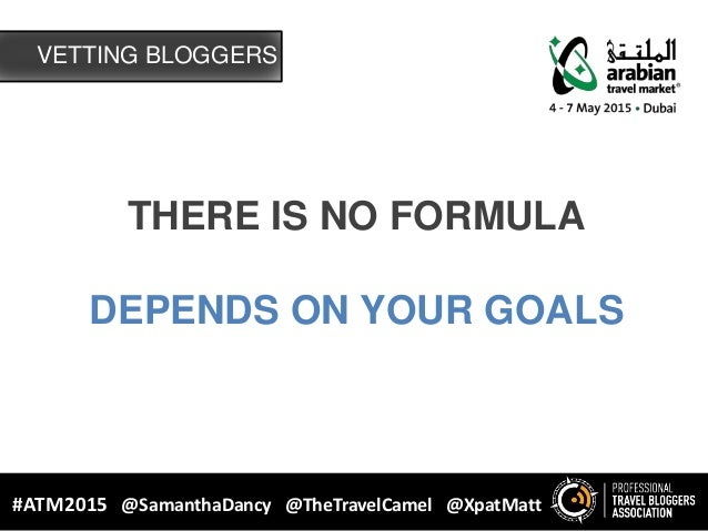 VETTING BLOGGERS #ATM2015 @SamanthaDancy @TheTravelCamel @XpatMatt THERE IS NO FORMULA DEPENDS ON YOUR GOALS
