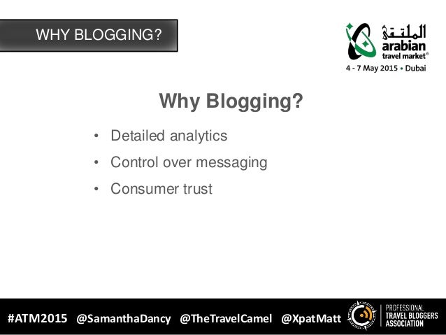 Why Blogging? • Detailed analytics • Control over messaging • Consumer trust WHY BLOGGING? #ATM2015 @SamanthaDancy @TheTra...