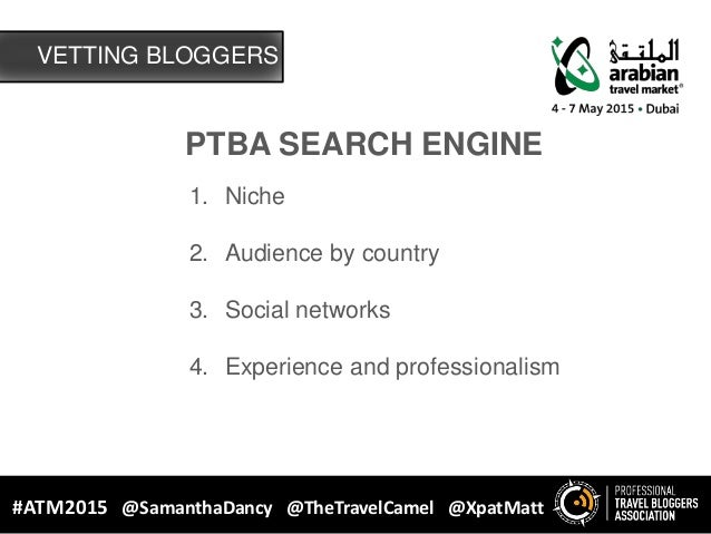 PTBA SEARCH ENGINE #ATM2015 @SamanthaDancy @TheTravelCamel @XpatMatt 1. Niche 2. Audience by country 3. Social networks 4....