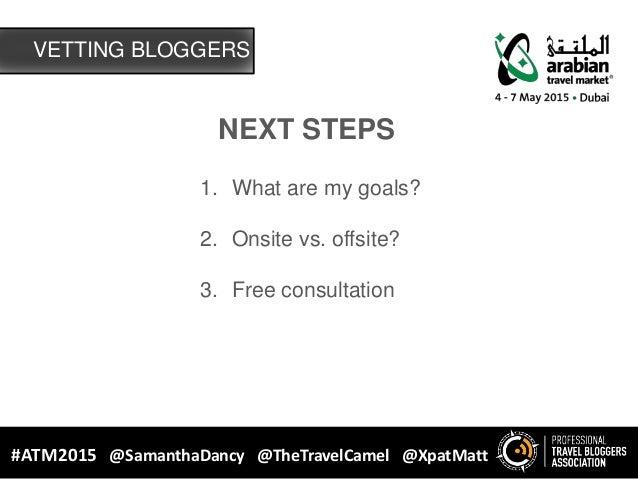 VETTING BLOGGERS #ATM2015 @SamanthaDancy @TheTravelCamel @XpatMatt NEXT STEPS 1. What are my goals? 2. Onsite vs. offsite?...