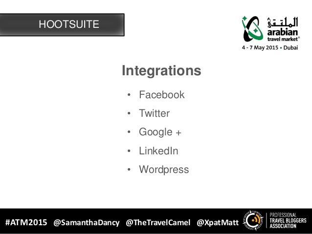 HOOTSUITE #ATM2015 @SamanthaDancy @TheTravelCamel @XpatMatt Integrations • Facebook • Twitter • Google + • LinkedIn • Word...