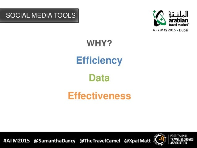 SOCIAL MEDIA TOOLS #ATM2015 @SamanthaDancy @TheTravelCamel @XpatMatt WHY? Efficiency Data Effectiveness