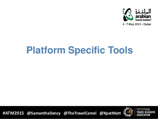 Platform Specific Tools WHY BLOGGING? #ATM2015 @SamanthaDancy @TheTravelCamel @XpatMatt