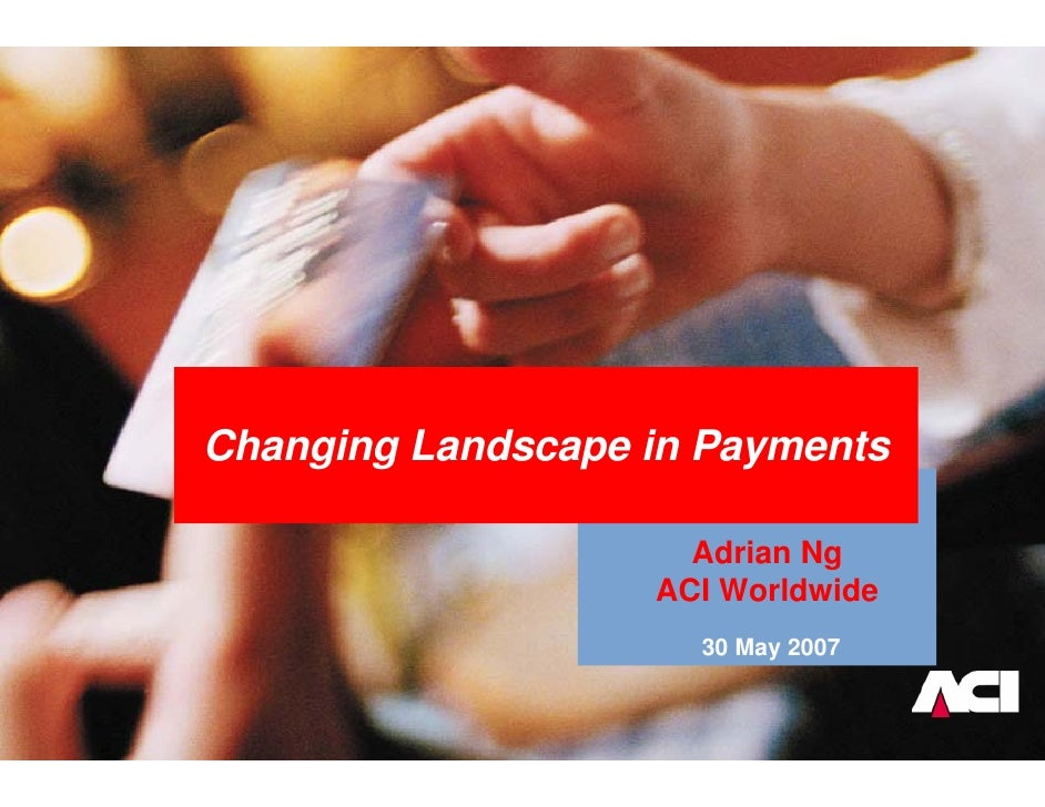 Changing Landscape in Payments                       Adrian Ng                    ACI Worldwide                      30 Ma...