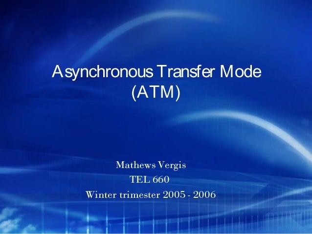 Asynchronous Transfer Mode         (ATM)          Mathews Vergis              TEL 660    Winter trimester 2005 - 2006