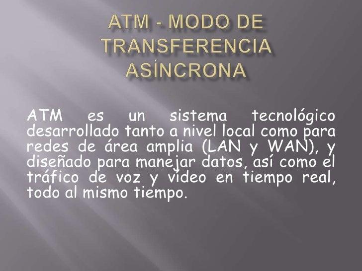 ATM - Modo de Transferencia Asíncrona<br />ATM es un sistema tecnológico desarrollado tanto a nivel local como para redes ...