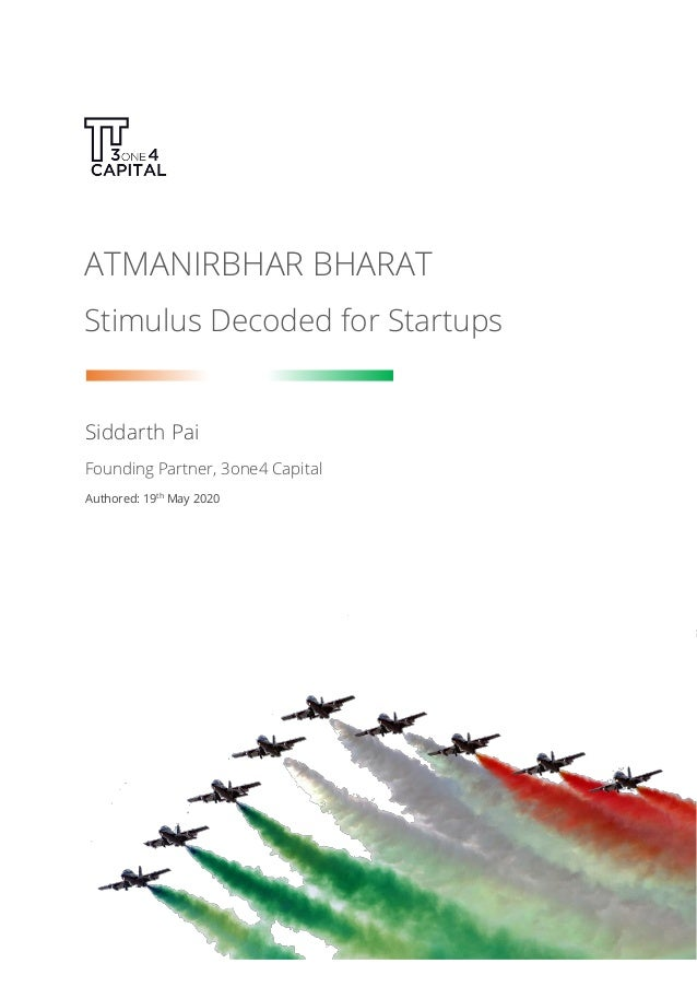 ATMANIRBHAR BHARAT Stimulus Decoded for Startups Siddarth Pai Founding Partner, 3one4 Capital Authored: 19th May 2020