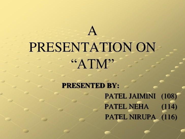 "APRESENTATION ON     ""ATM""   PRESENTED BY:            PATEL JAIMINI (108)            PATEL NEHA    (114)            PATEL ..."