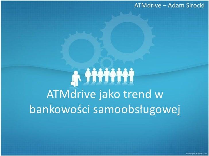 ATMdrive – Adam Sirocki        ATMdrive jako trend w bankowości samoobsługowej