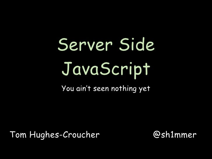 Server Side          JavaScript           You ain't seen nothing yet     Tom Hughes-Croucher                    @sh1mmer