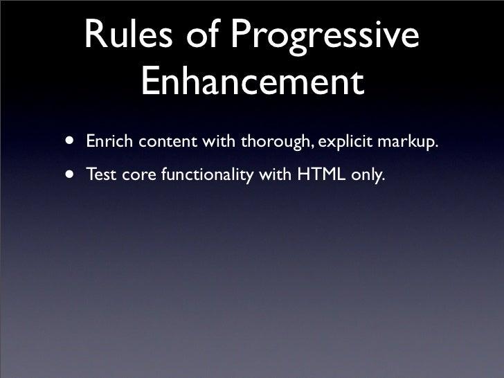 Three Core Techniques • Graded Browser  Support  • Progressive  Enhancement  • Unobtrusive  JavaScript