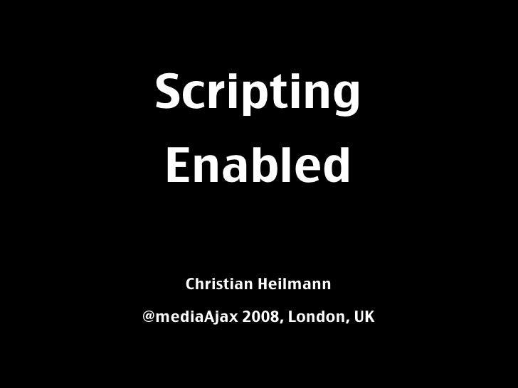 Scripting   Enabled       Christian Heilmann  @mediaAjax 2008, London, UK