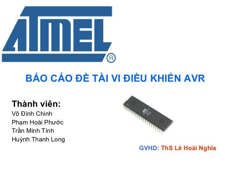 BÁO CÁO ĐỀ TÀI VI ĐIỀU KHIỂN AVR Thành viên: Võ Đình Chinh  Phạm Hoài Phước  Trần Minh Tính Huỳnh Thanh Long GVHD:  ThS Lê...