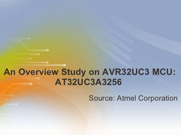 An Overview Study on AVR32UC3 MCU: AT32UC3A3256  <ul><li>Source: Atmel Corporation </li></ul>