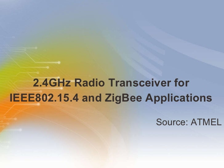 2.4GHz Radio Transceiver for IEEE802.15.4 and ZigBee Applications <ul><li>Source: ATMEL </li></ul>