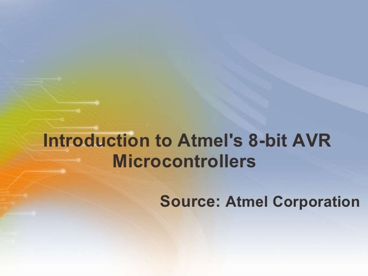 Introduction to Atmel's 8-bit AVR Microcontrollers  <ul><li>Source:  Atmel Corporation   </li></ul>