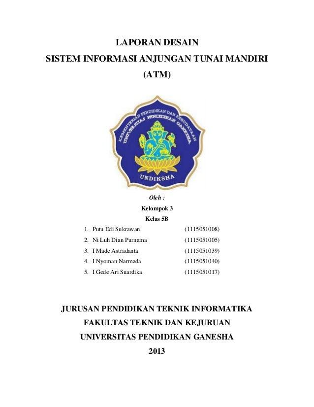 LAPORAN DESAIN  SISTEM INFORMASI ANJUNGAN TUNAI MANDIRI (ATM)  Oleh :  Kelompok 3  Kelas 5B  1. Putu Edi Sukrawan (1115051...