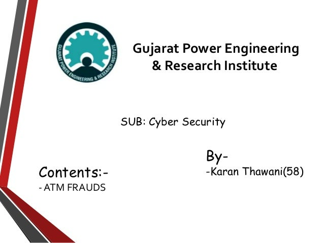 Gujarat Power Engineering & Research Institute By- -Karan Thawani(58)Contents:- - ATM FRAUDS SUB: Cyber Security