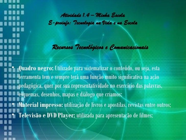 Atividade 1.4 – Minha Escola                 E-proinfo: Tecnologia na Vida e na Escola                   Recursos Tecnológ...
