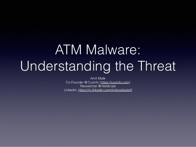 ATM Malware: Understanding the Threat Amit Malik Co-Founder @ Cysinfo (https://cysinfo.com) Researcher @ Netskope Linkedin...