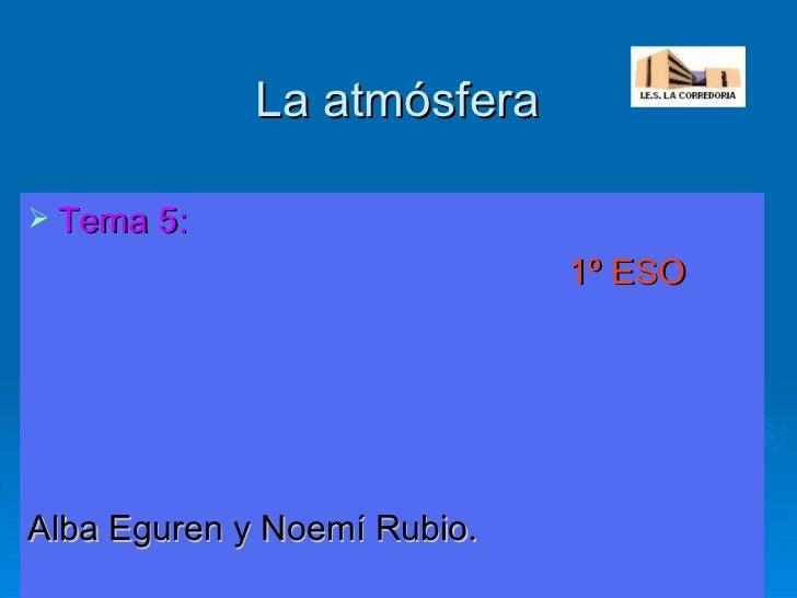 La atmósfera <ul><li>Tema 5: </li></ul><ul><li>1º ESO </li></ul><ul><li>Alba Eguren y Noemí Rubio. </li></ul>