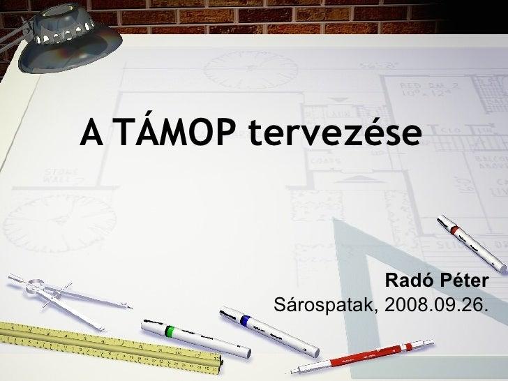 A TÁMOP tervezése     Radó Péter Sárospatak, 2008.09.26.