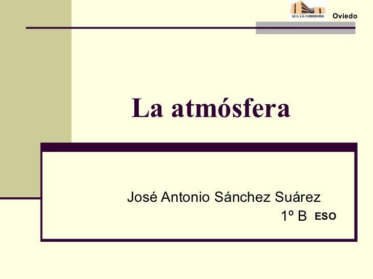La atmósfera José Antonio Sánchez Suárez 1º B ESO Oviedo