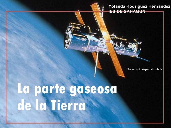 La parte gaseosa de la Tierra Telescopio espacial Hubble Yolanda Rodríguez Hernández IES DE SAHAGUN
