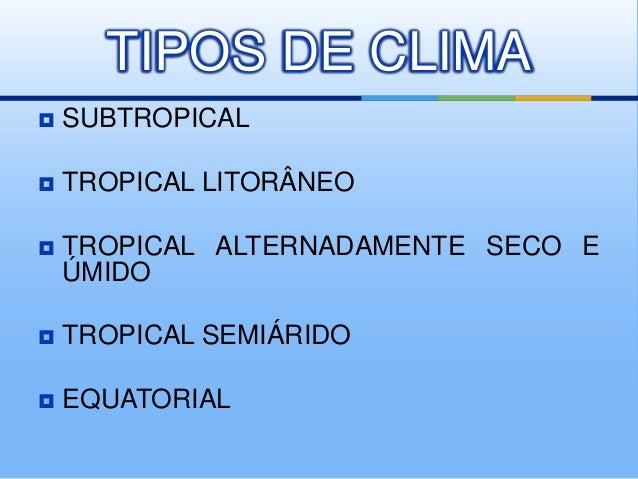 TIPOS DE CLIMA   SUBTROPICAL    TROPICAL LITORÂNEO    TROPICAL ALTERNADAMENTE SECO E ÚMIDO    TROPICAL SEMIÁRIDO    E...