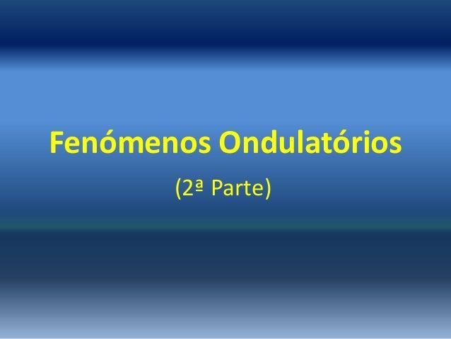 Fenómenos Ondulatórios       (2ª Parte)