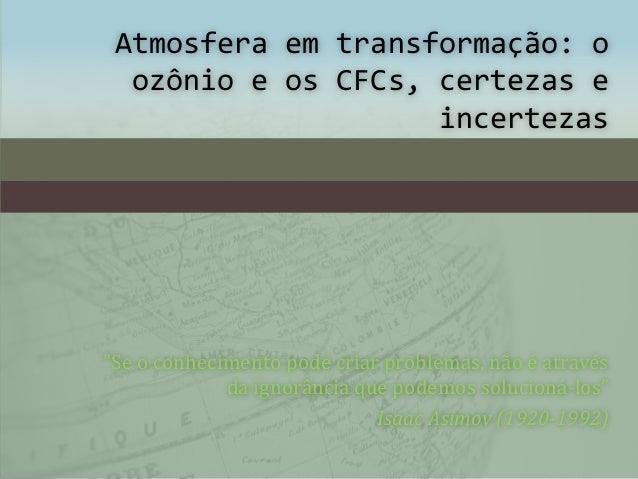 """Atmosfera em transformação: o ozônio e os CFCs, certezas e incertezas """"Se o conhecimento pode criar problemas, não é atrav..."""
