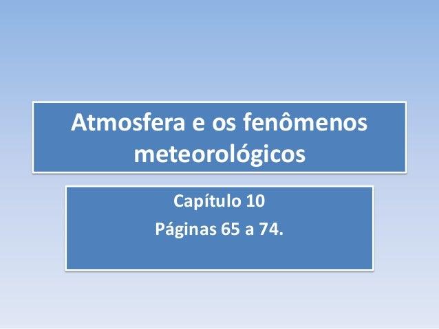 Atmosfera e os fenômenos meteorológicos Capítulo 10 Páginas 65 a 74.