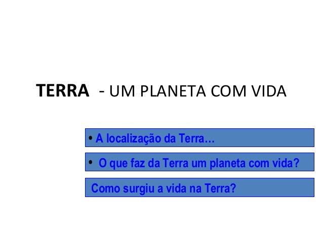 TERRA - UM PLANETA COM VIDA • A localização da Terra… Como surgiu a vida na Terra? • O que faz da Terra um planeta com vid...