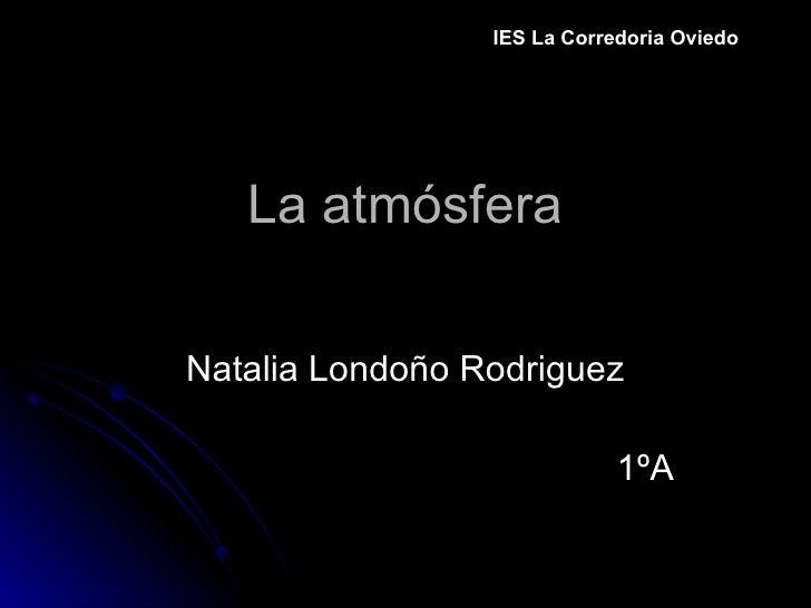 La atmósfera Natalia Londoño Rodriguez 1ºA IES La Corredoria Oviedo