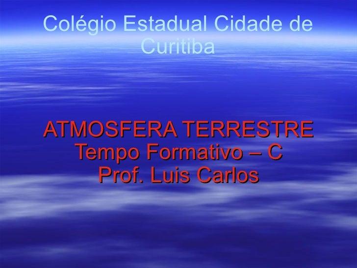 Colégio Estadual Cidade de Curitiba ATMOSFERA TERRESTRE Tempo Formativo – C Prof. Luis Carlos
