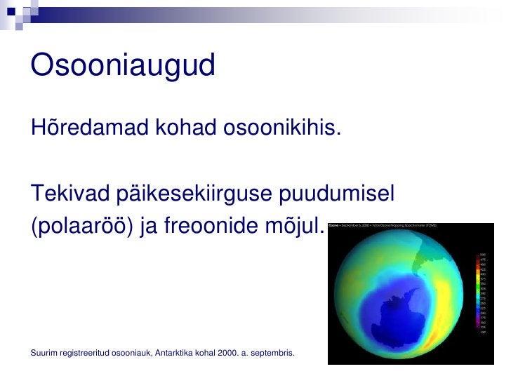 OsooniaugudHõredamad kohad osoonikihis.Tekivad päikesekiirguse puudumisel(polaaröö) ja freoonide mõjul.Suurim registreerit...